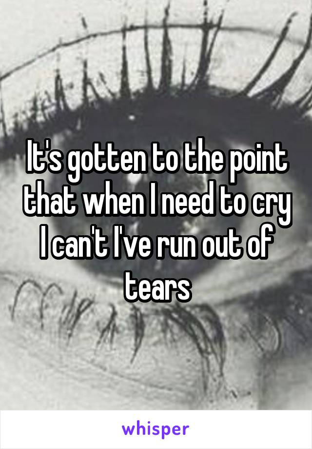 It's gotten to the point that when I need to cry I can't I've run out of tears