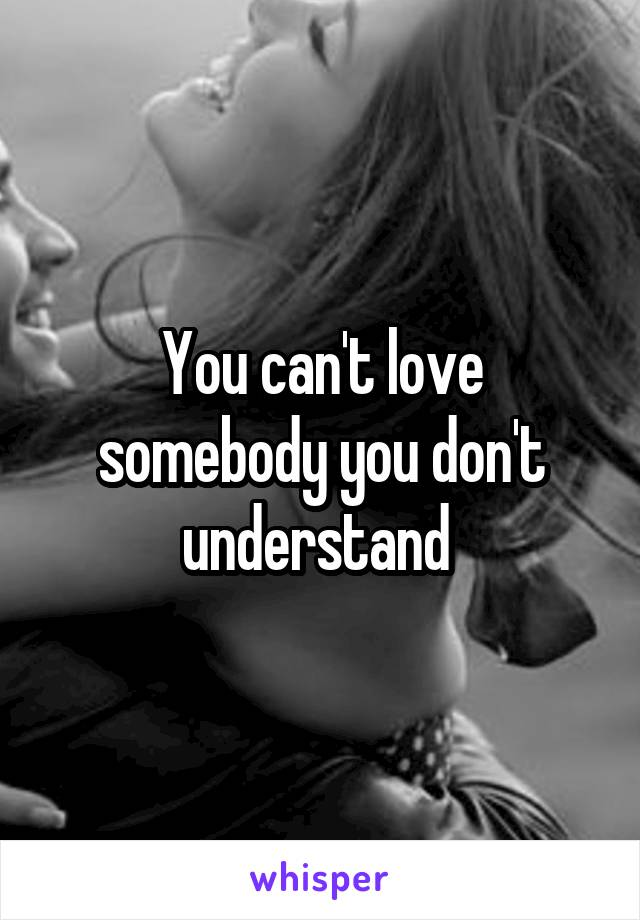You can't love somebody you don't understand