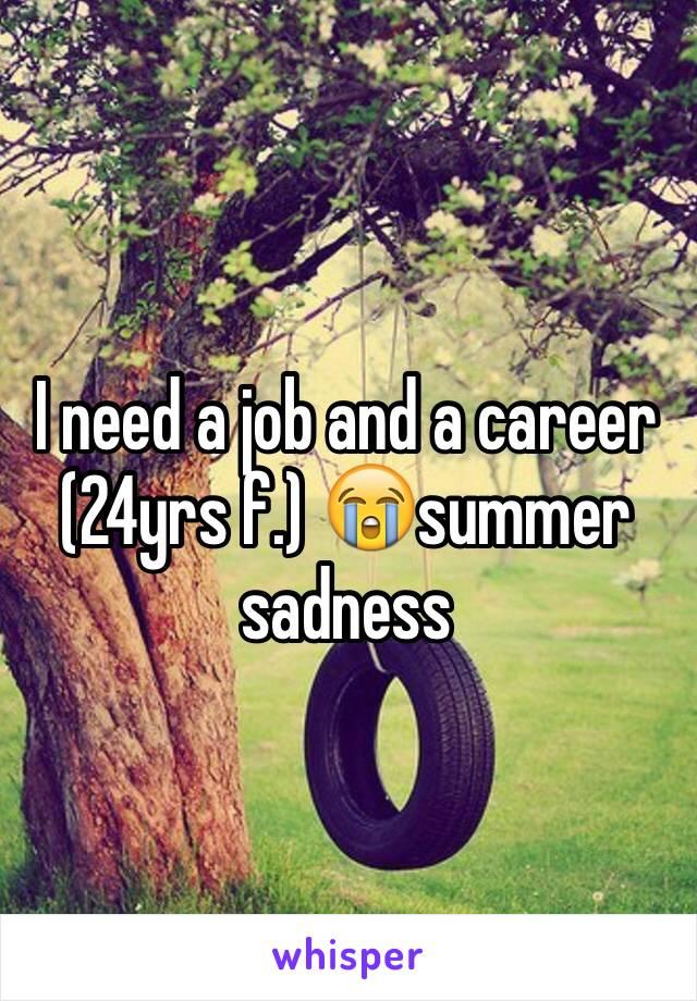 I need a job and a career (24yrs f.) 😭summer sadness