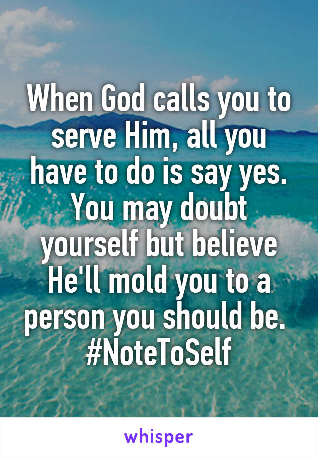 When God calls you to serve Him, all you have to do is say yes. You may doubt yourself but believe He'll mold you to a person you should be.  #NoteToSelf