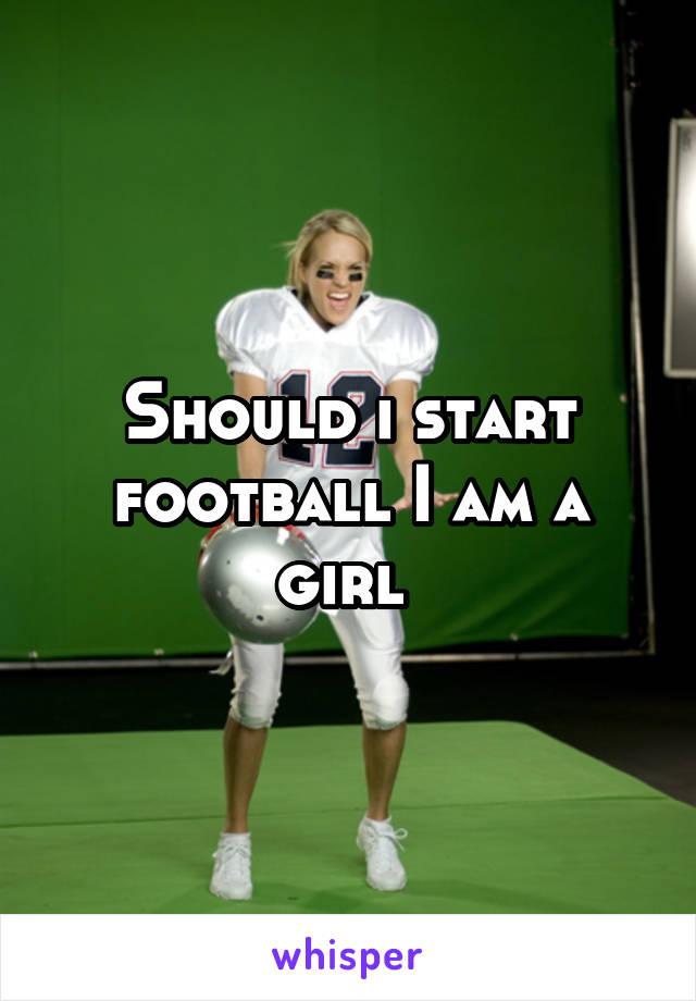 Should i start football I am a girl