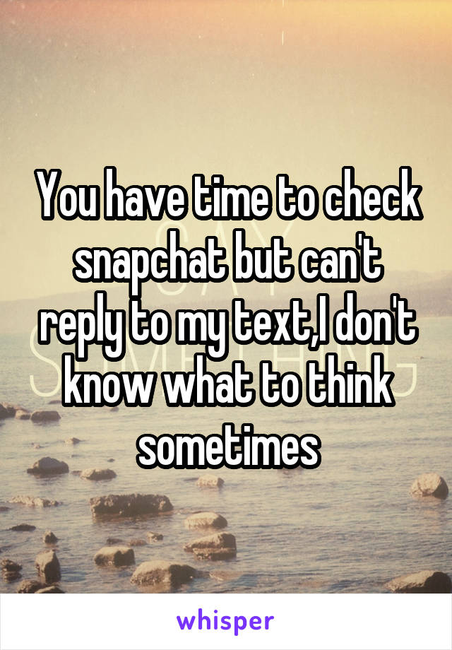 You have time to check snapchat but can't reply to my text,I don't know what to think sometimes