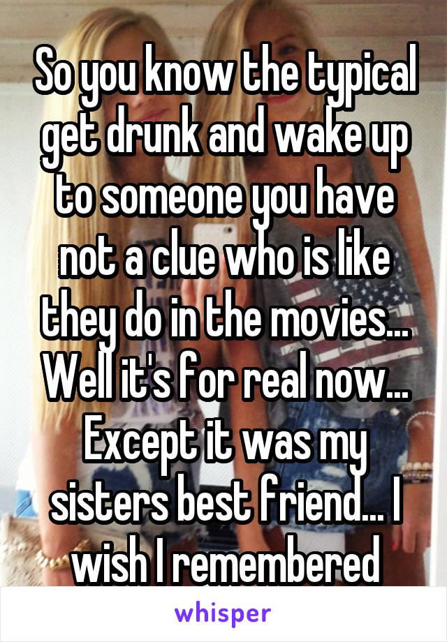 So you know the typical get drunk and wake up to someone you have not a clue who is like they do in the movies... Well it's for real now... Except it was my sisters best friend... I wish I remembered