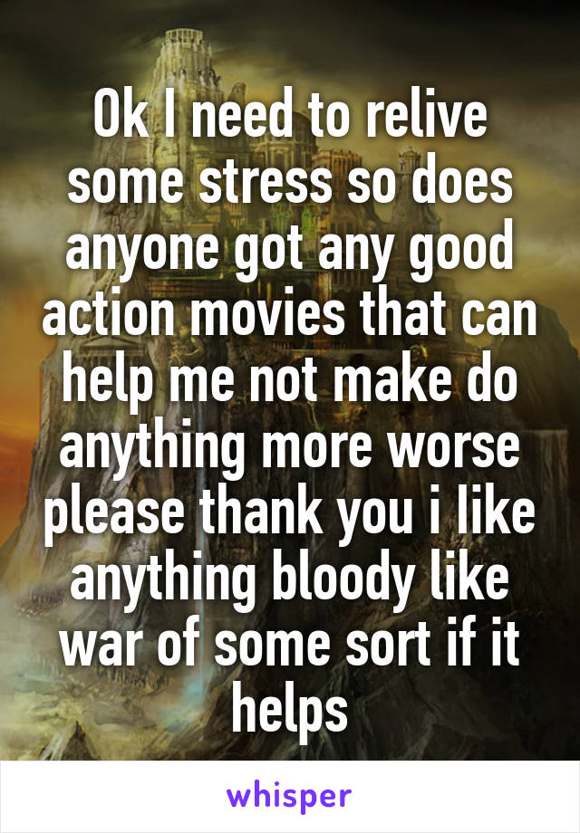 Ok I need to relive some stress so does anyone got any good action movies that can help me not make do anything more worse please thank you i Iike anything bloody like war of some sort if it helps