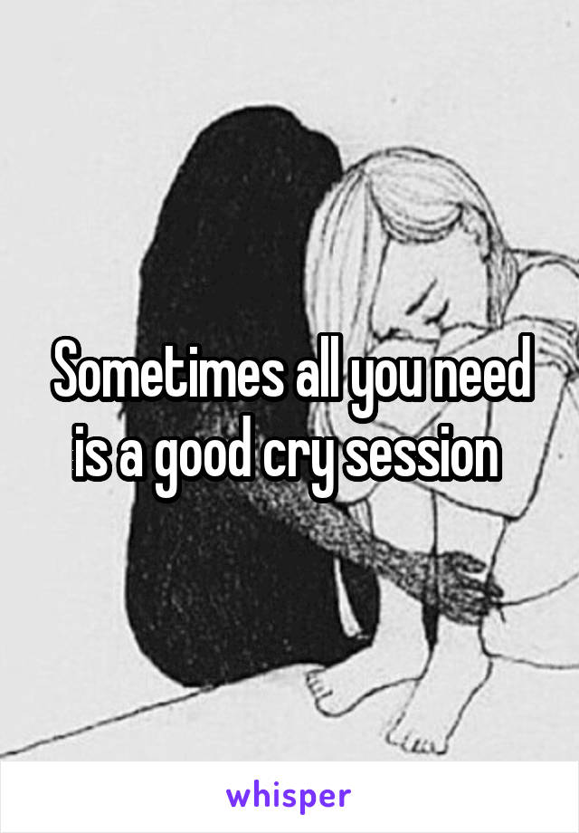 Sometimes all you need is a good cry session