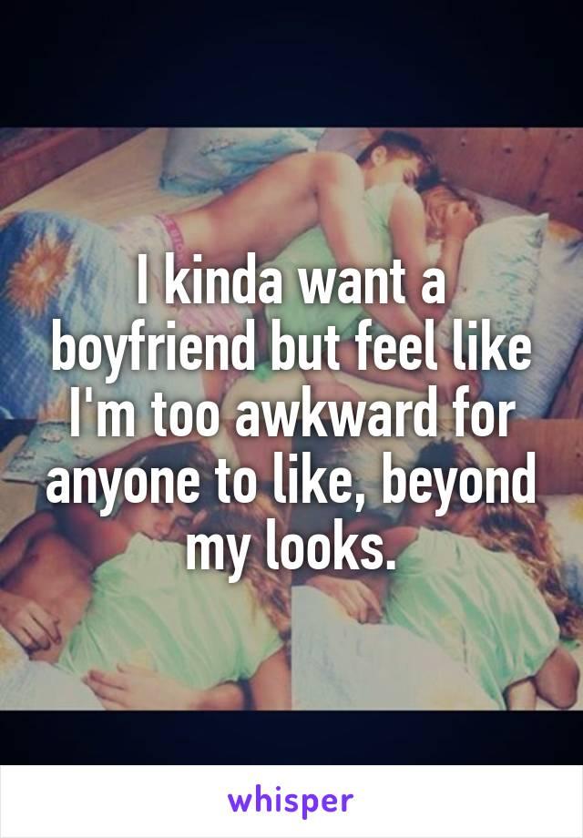 I kinda want a boyfriend but feel like I'm too awkward for anyone to like, beyond my looks.