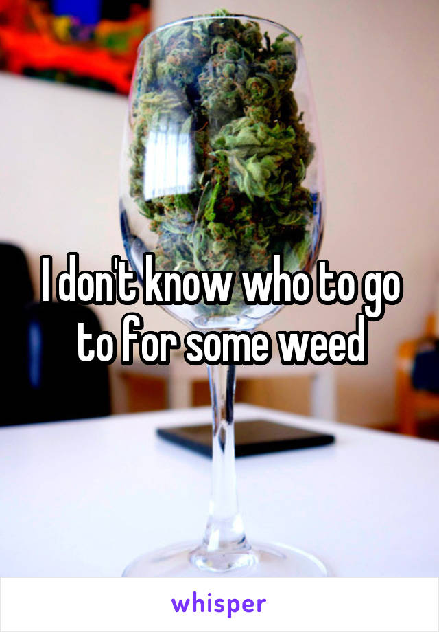 I don't know who to go to for some weed
