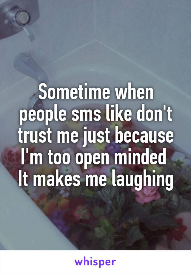 Sometime when people sms like don't trust me just because I'm too open minded  It makes me laughing