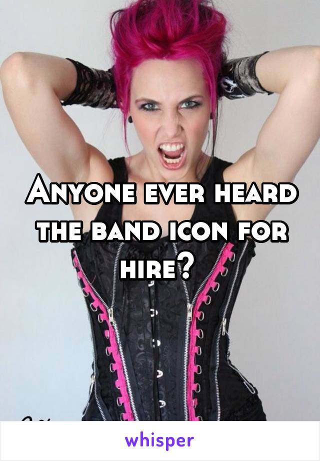 Anyone ever heard the band icon for hire?