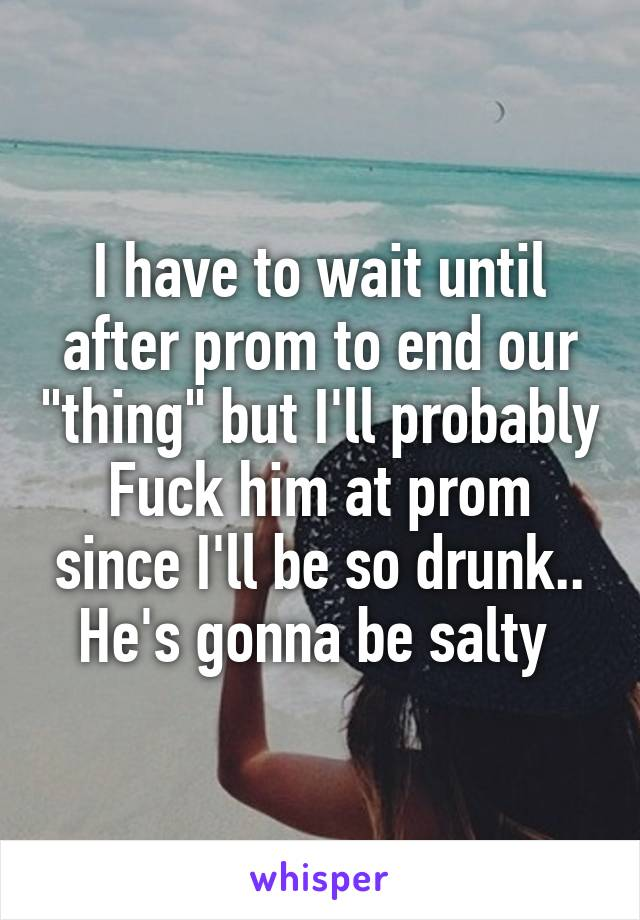 "I have to wait until after prom to end our ""thing"" but I'll probably Fuck him at prom since I'll be so drunk.. He's gonna be salty"