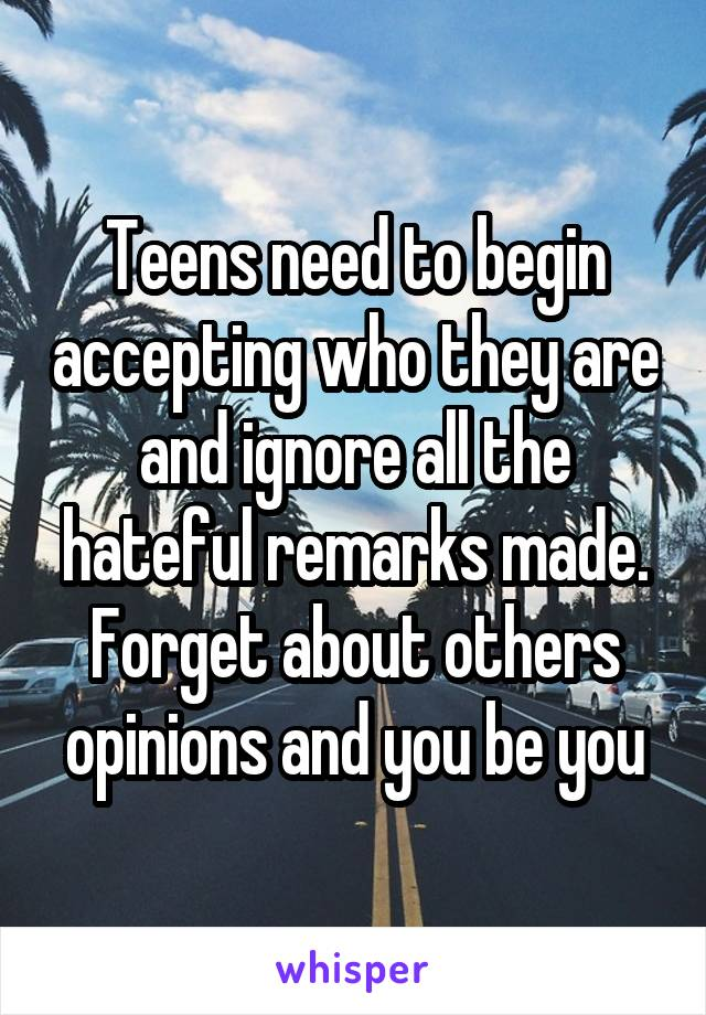 Teens need to begin accepting who they are and ignore all the hateful remarks made. Forget about others opinions and you be you