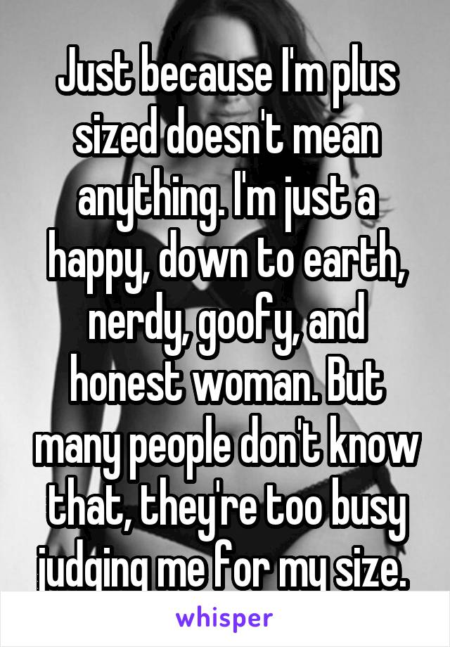 Just because I'm plus sized doesn't mean anything. I'm just a happy, down to earth, nerdy, goofy, and honest woman. But many people don't know that, they're too busy judging me for my size.