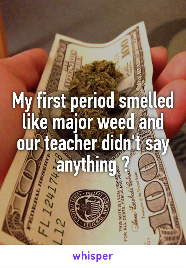 My first period smelled like major weed and our teacher didn't say anything 😂