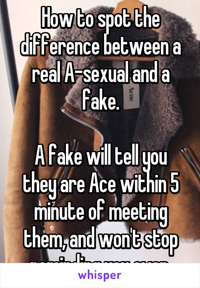 How to spot the difference between a real A-sexual and a fake.  A fake will tell you they are Ace within 5 minute of meeting them, and won't stop reminding you ever.