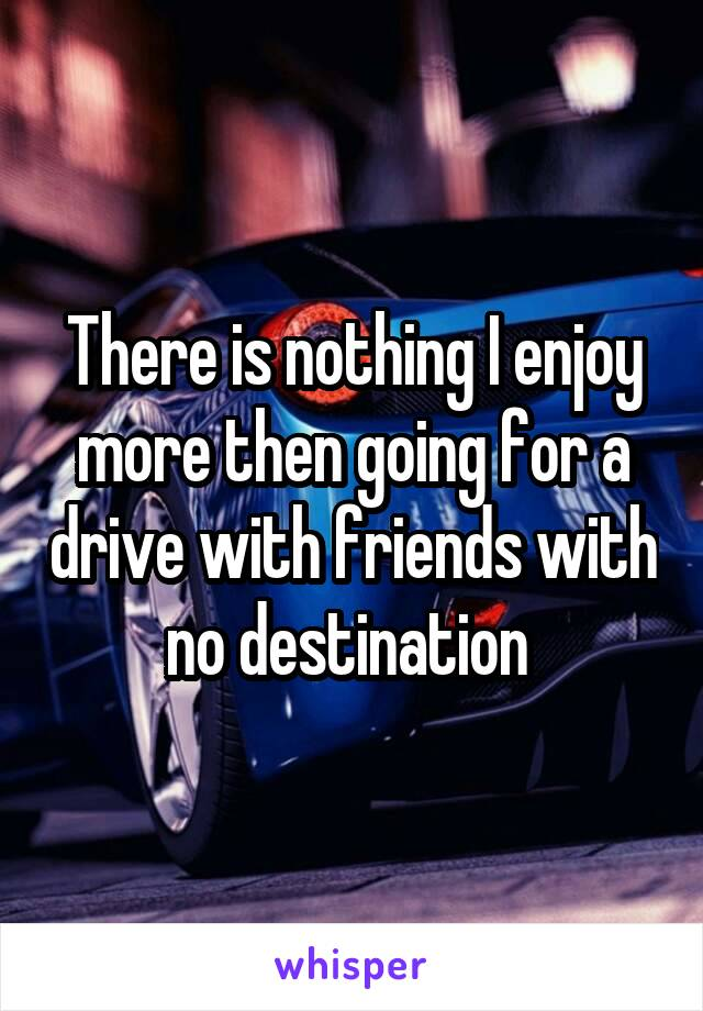 There is nothing I enjoy more then going for a drive with friends with no destination