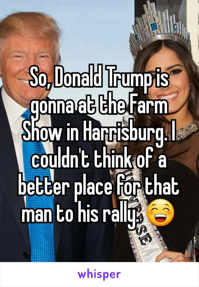 So, Donald Trump is gonna at the Farm Show in Harrisburg. I couldn't think of a better place for that man to his rally. 😁