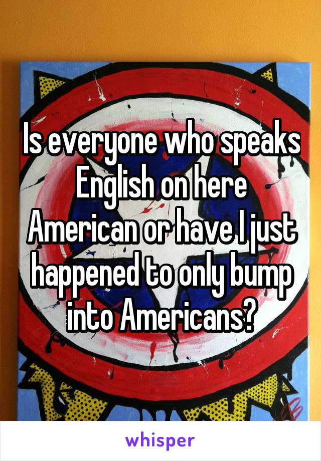 Is everyone who speaks English on here American or have I just happened to only bump into Americans?