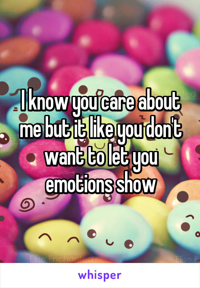 I know you care about me but it like you don't want to let you emotions show