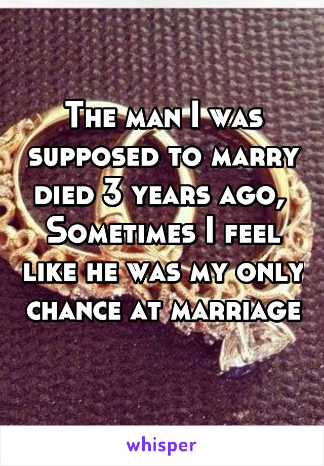 The man I was supposed to marry died 3 years ago,  Sometimes I feel like he was my only chance at marriage