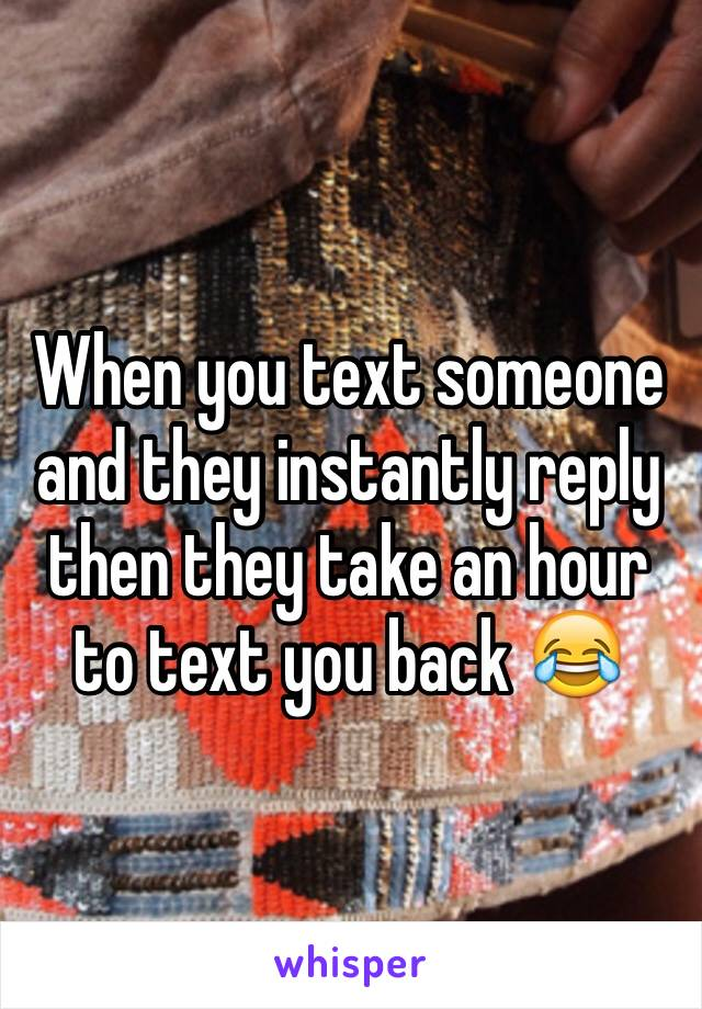 When you text someone and they instantly reply then they take an hour to text you back 😂