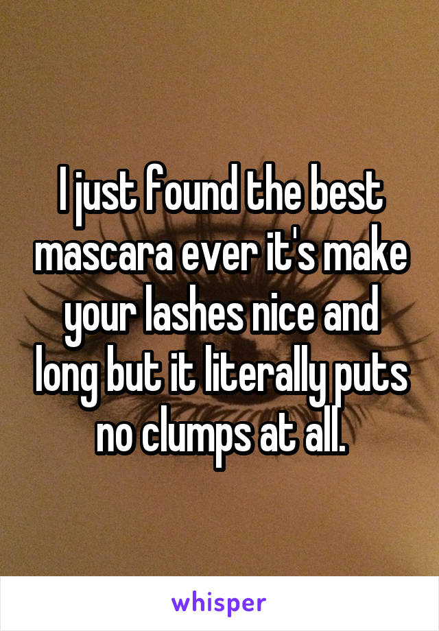 I just found the best mascara ever it's make your lashes nice and long but it literally puts no clumps at all.