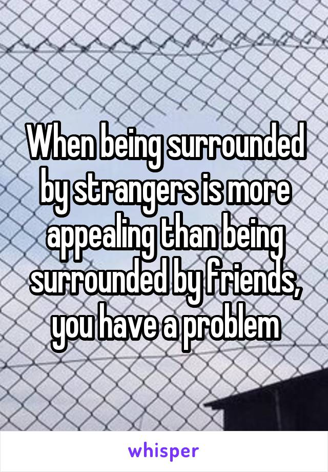 When being surrounded by strangers is more appealing than being surrounded by friends, you have a problem