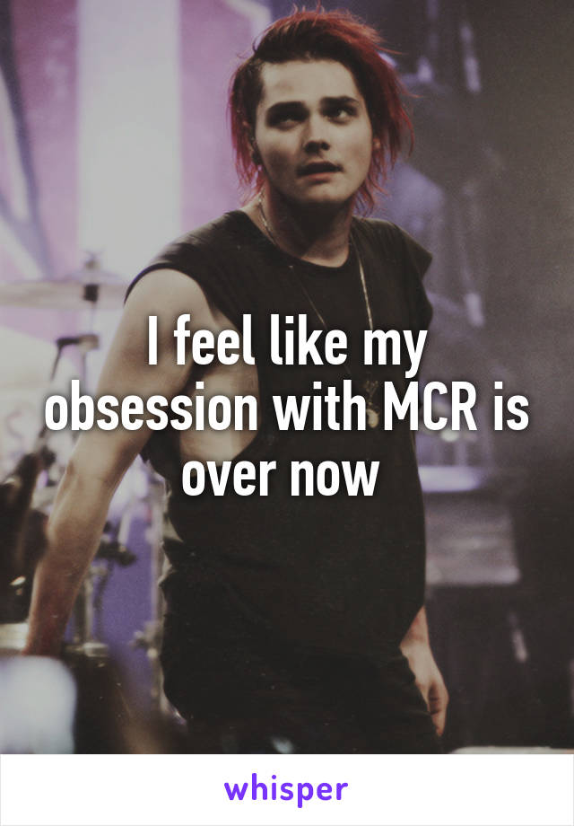 I feel like my obsession with MCR is over now