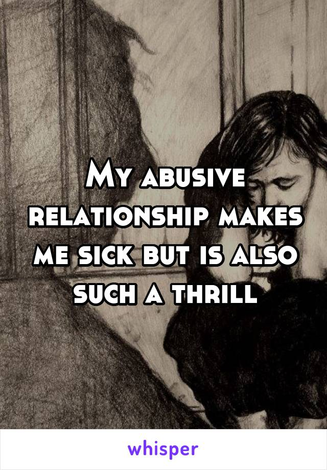 My abusive relationship makes me sick but is also such a thrill