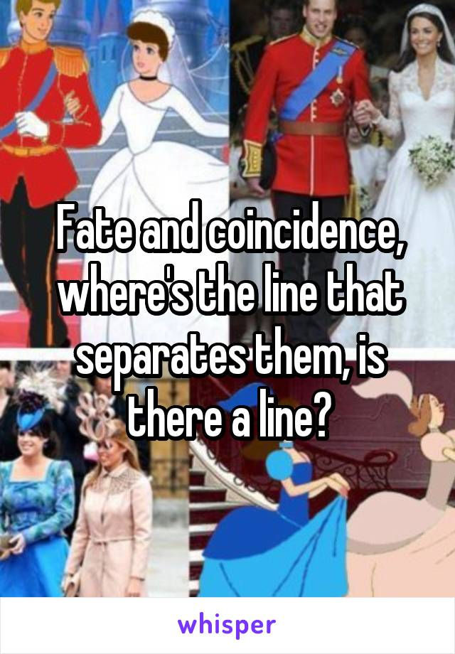 Fate and coincidence, where's the line that separates them, is there a line?