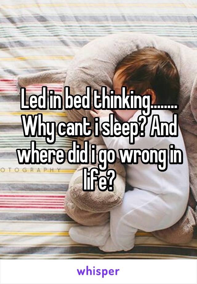 Led in bed thinking........ Why cant i sleep? And where did i go wrong in life?