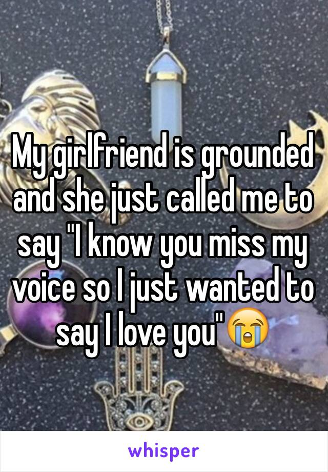 """My girlfriend is grounded and she just called me to say """"I know you miss my voice so I just wanted to say I love you""""😭"""