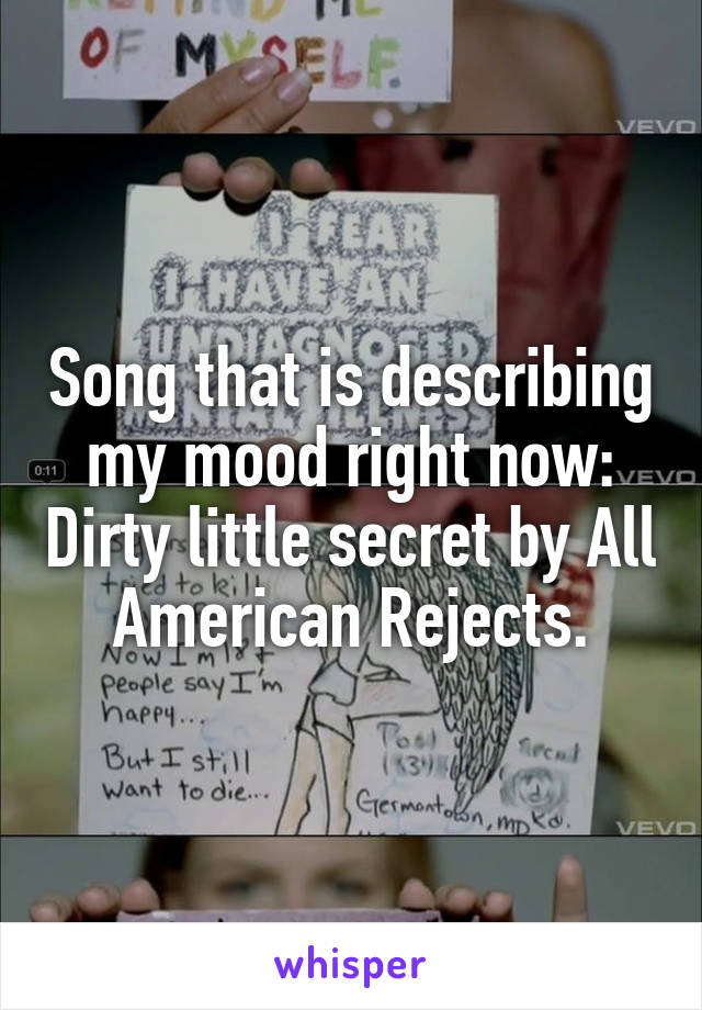 Song that is describing my mood right now: Dirty little secret by All American Rejects.