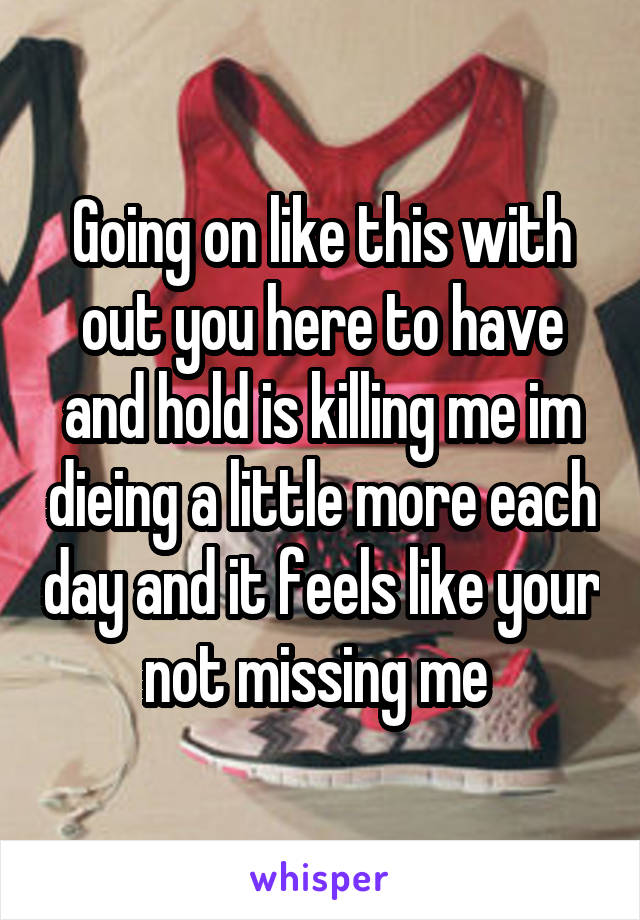 Going on like this with out you here to have and hold is killing me im dieing a little more each day and it feels like your not missing me