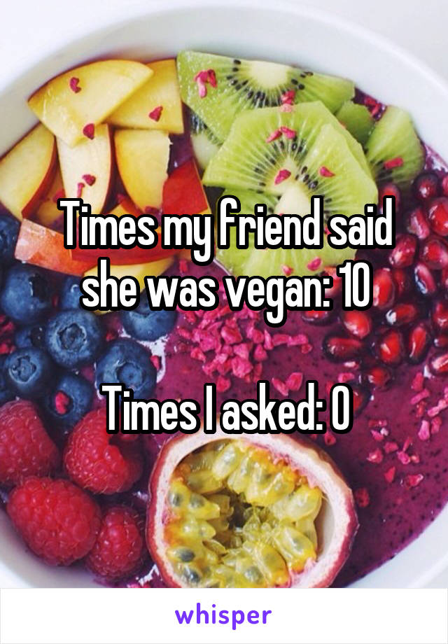 Times my friend said she was vegan: 10  Times I asked: 0