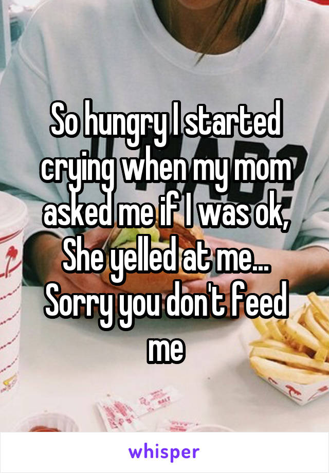 So hungry I started crying when my mom asked me if I was ok, She yelled at me... Sorry you don't feed me