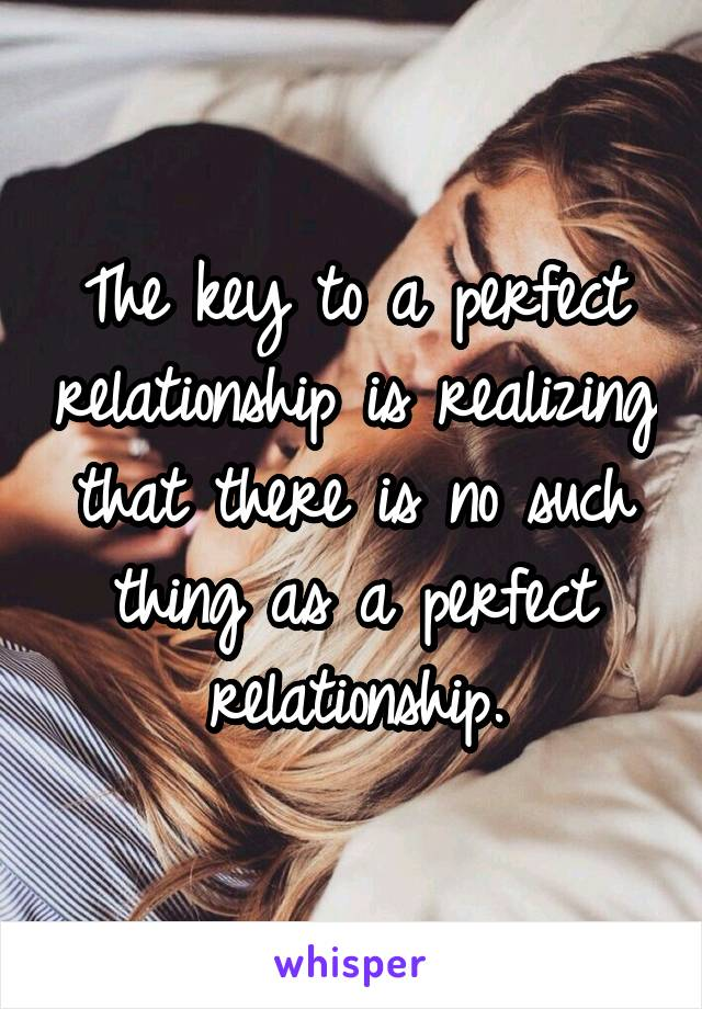 The key to a perfect relationship is realizing that there is no such thing as a perfect relationship.