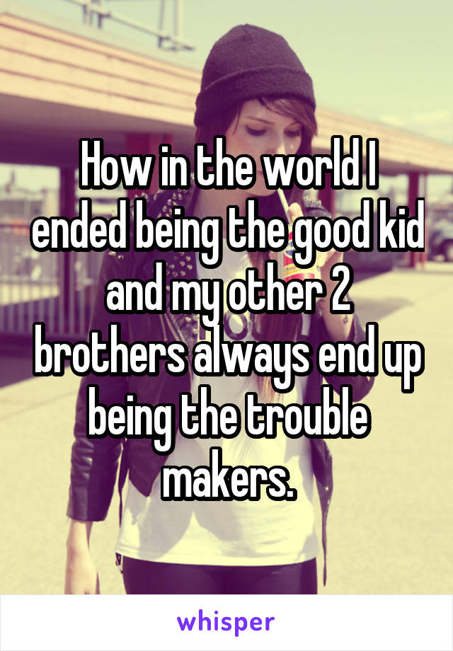 How in the world I ended being the good kid and my other 2 brothers always end up being the trouble makers.