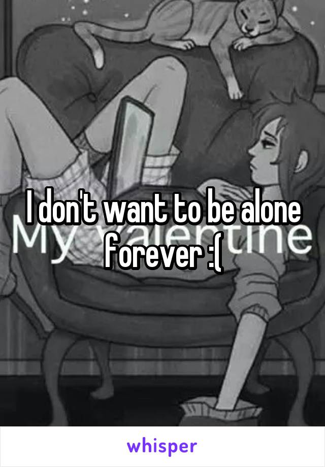 I don't want to be alone forever :(