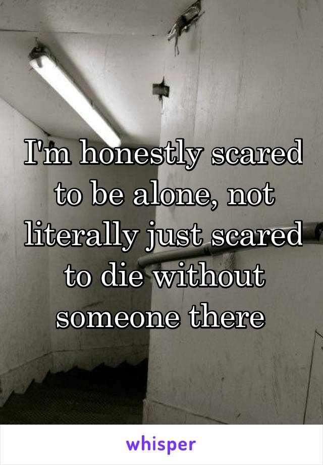 I'm honestly scared to be alone, not literally just scared to die without someone there