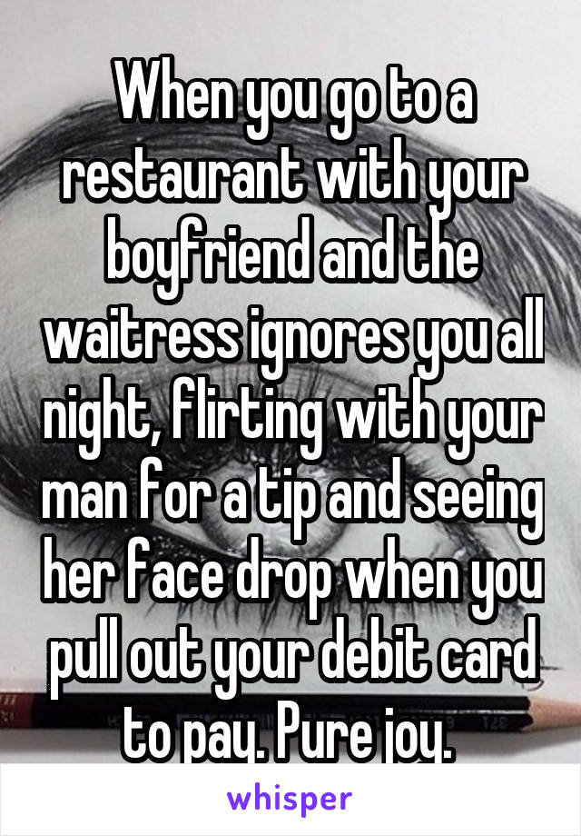 When you go to a restaurant with your boyfriend and the waitress ...
