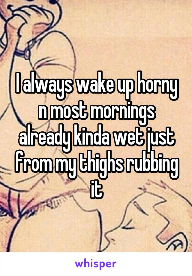 I always wake up horny n most mornings already kinda wet just from my thighs rubbing it