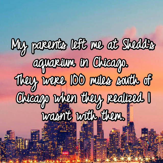 My parents left me at Shedd's aquarium in Chicago.  They were 100 miles south of Chicago when they realized I wasn't with them.