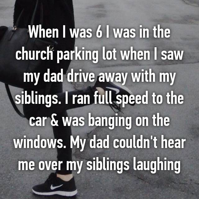 When I was 6 I was in the church parking lot when I saw my dad drive away with my siblings. I ran full speed to the car & was banging on the windows. My dad couldn't hear me over my siblings laughing