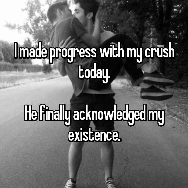 I made progress with my crush today.  He finally acknowledged my existence.