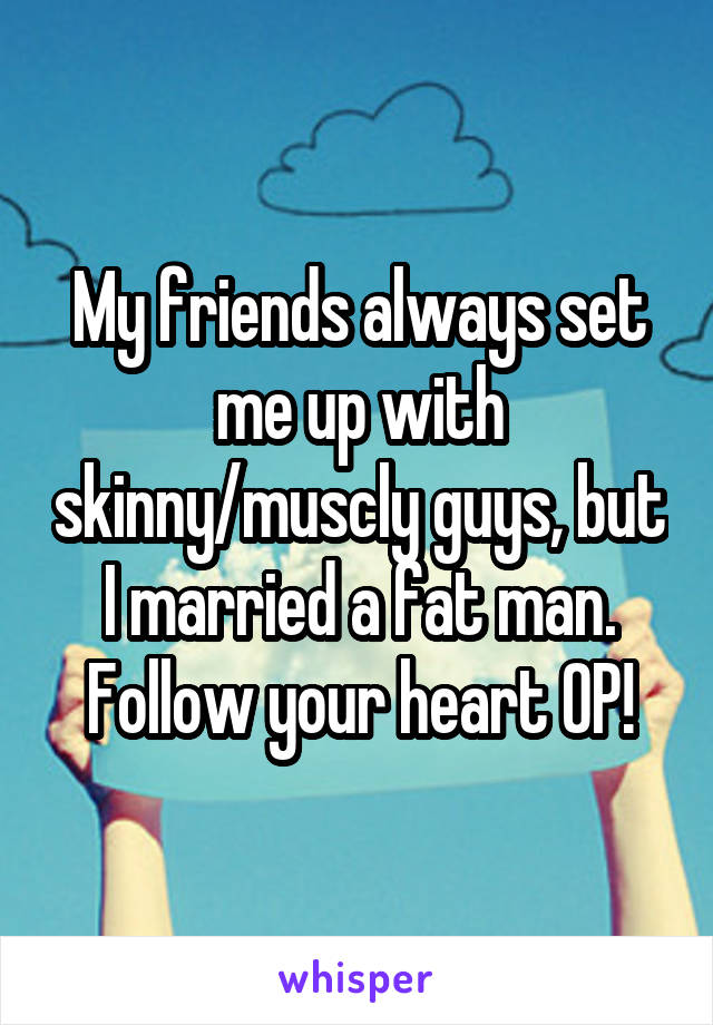 My friends always set me up with skinny/muscly guys, but I married a fat man. Follow your heart OP!