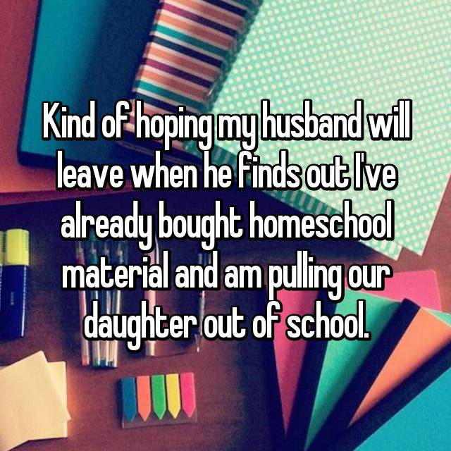 Kind of hoping my husband will leave when he finds out I've already bought homeschool material and am pulling our daughter out of school.