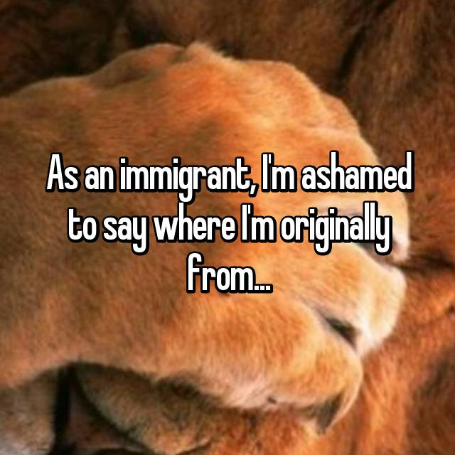 As an immigrant, I'm ashamed to say where I'm originally from...