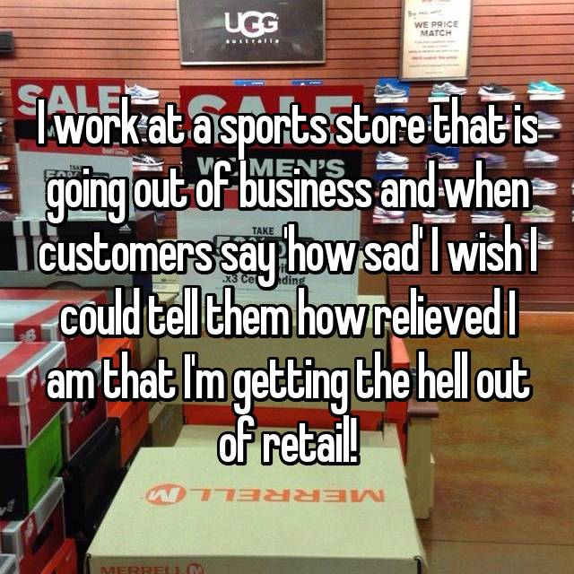 I work at a sports store that is going out of business and when customers say 'how sad' I wish I could tell them how relieved I am that I'm getting the hell out of retail!