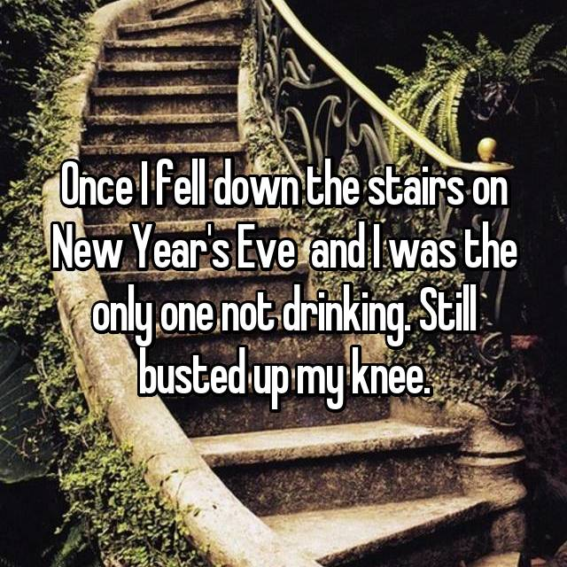 Once I fell down the stairs on New Year's Eve  and I was the only one not drinking. Still busted up my knee.