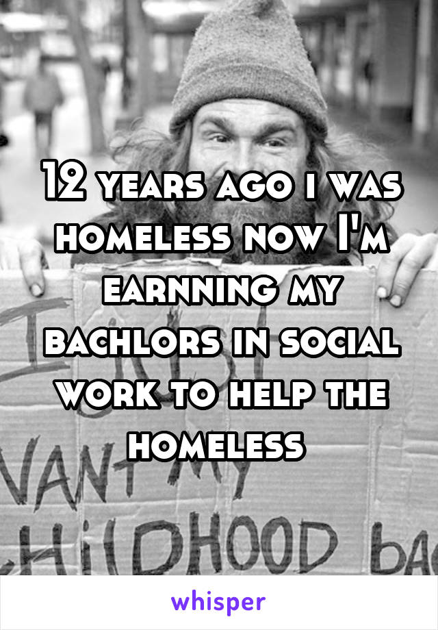 12 years ago i was homeless now I'm earnning my bachlors in social work to help the homeless